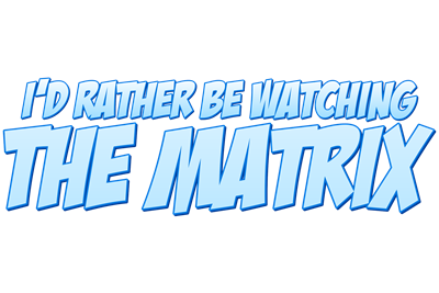 I'd Rather Be Watching The Matrix