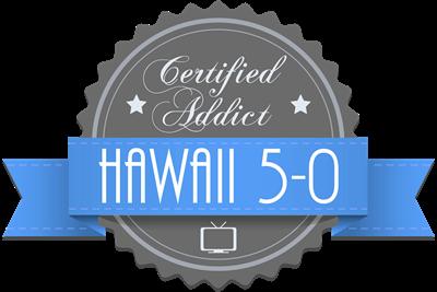 Certified Hawaii 5-0 Addict