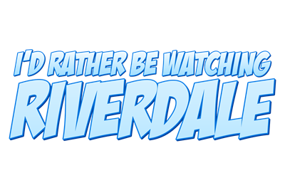 I'd Rather Be Watching Riverdale
