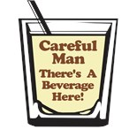 Careful Man There's Beverage Here