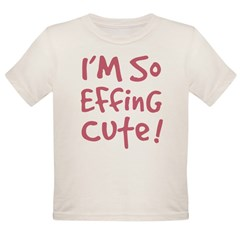 I'm SO EFFING CUTE! Baby Girl Organic Toddler T-Shirt