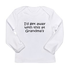 Get away w this at Grandmas Infant Creeper Long Sleeve Infant T-Shirt