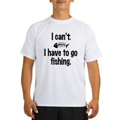 I Can't. I have to fish. Performance Dry T-Shirt