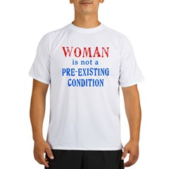 Woman is not a Pre Existing Condtion Performance Dry T-Shirt